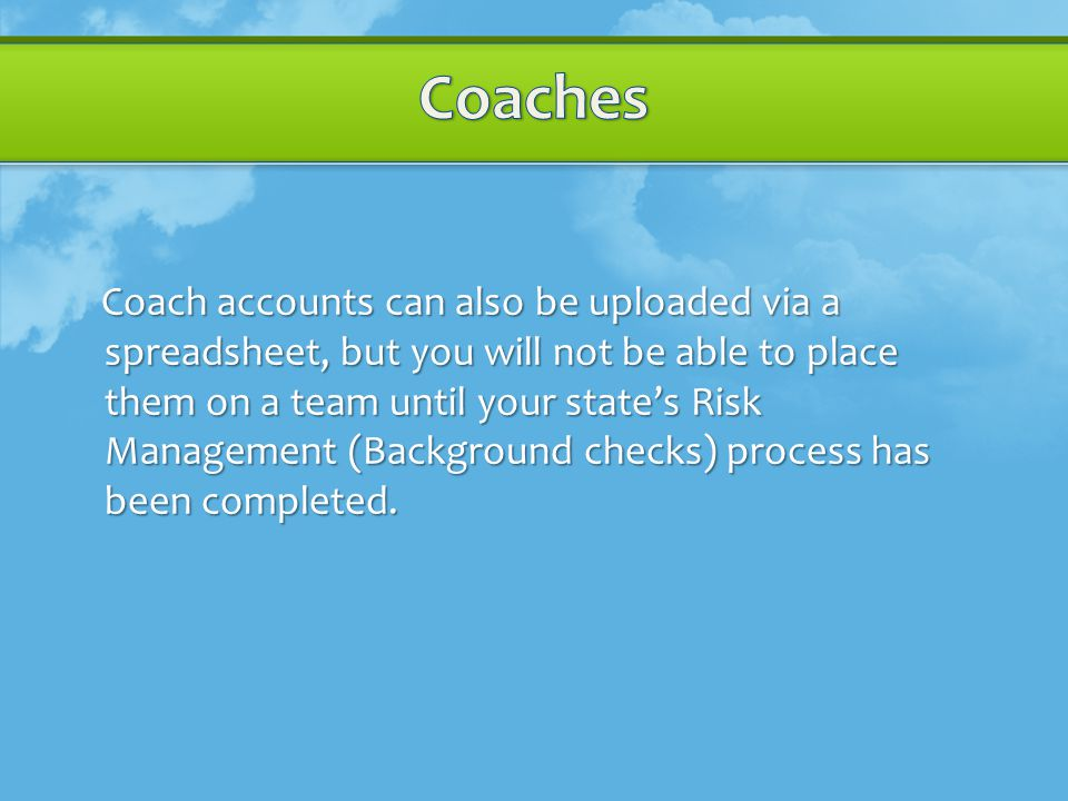Coach accounts can also be uploaded via a spreadsheet, but you will not be able to place them on a team until your state's Risk Management (Background checks) process has been completed.