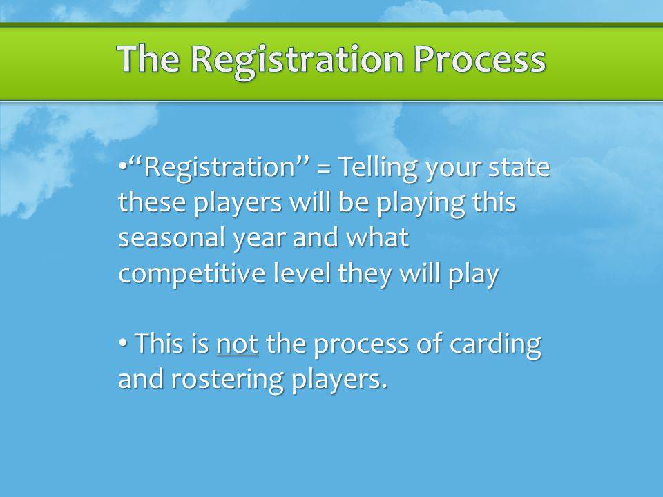 Registration = Telling your state these players will be playing this seasonal year and what competitive level they will play Registration = Telling your state these players will be playing this seasonal year and what competitive level they will play This is not the process of carding and rostering players.