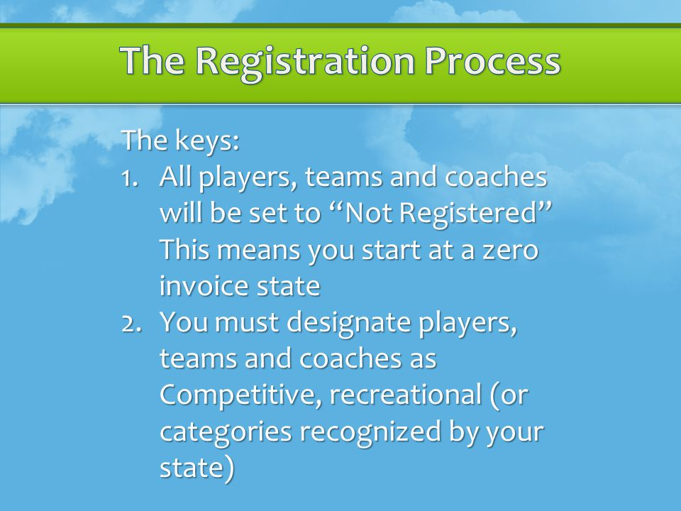 The keys: 1.All players, teams and coaches will be set to Not Registered This means you start at a zero invoice state 2.You must designate players, teams and coaches as Competitive, recreational (or categories recognized by your state)