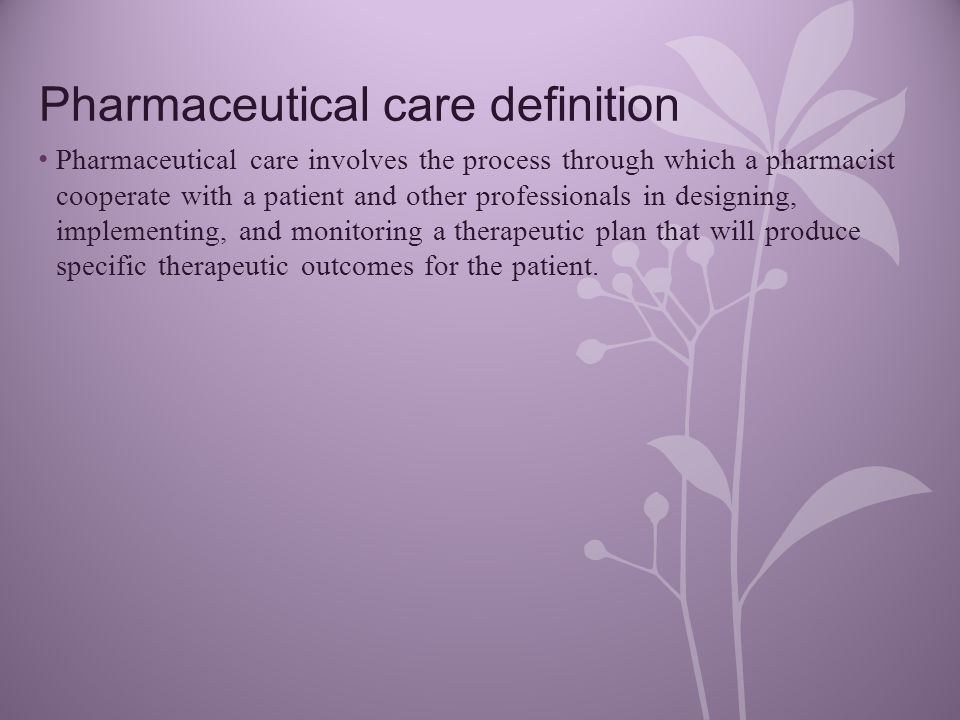Pharmaceutical care definition Pharmaceutical care involves the process through which a pharmacist cooperate with a patient and other professionals in designing, implementing, and monitoring a therapeutic plan that will produce specific therapeutic outcomes for the patient.