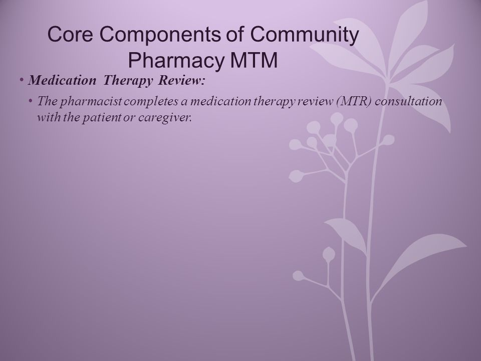 Core Components of Community Pharmacy MTM Medication Therapy Review: The pharmacist completes a medication therapy review (MTR) consultation with the patient or caregiver.