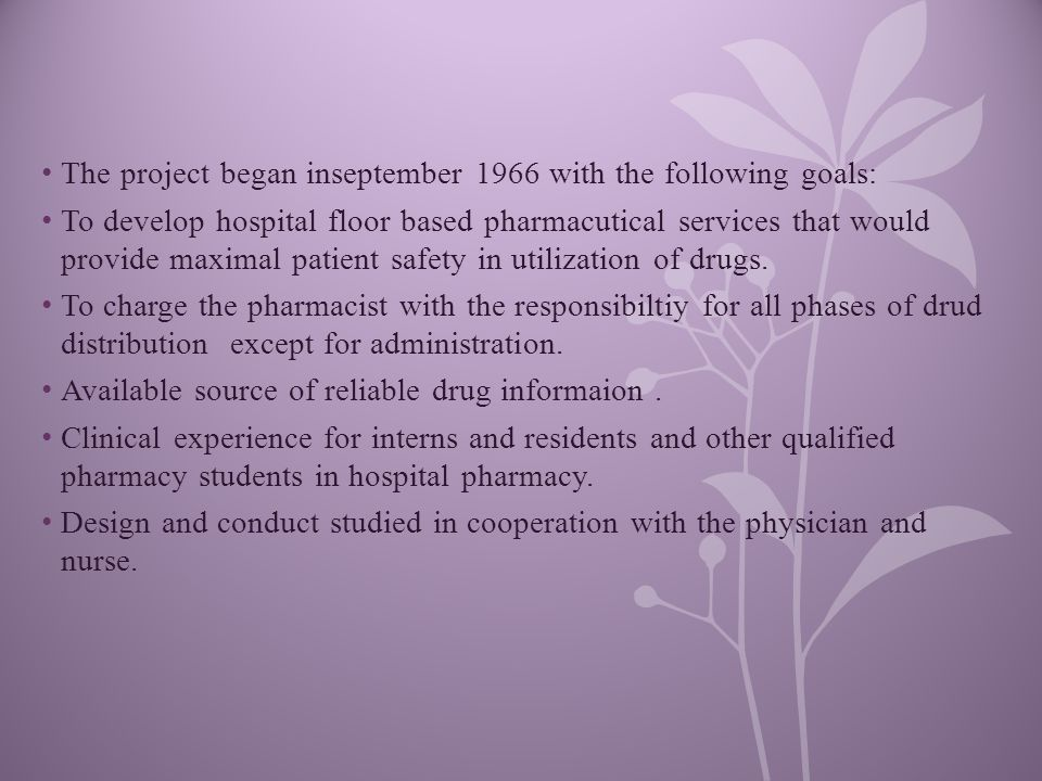 The project began inseptember 1966 with the following goals: To develop hospital floor based pharmacutical services that would provide maximal patient safety in utilization of drugs.