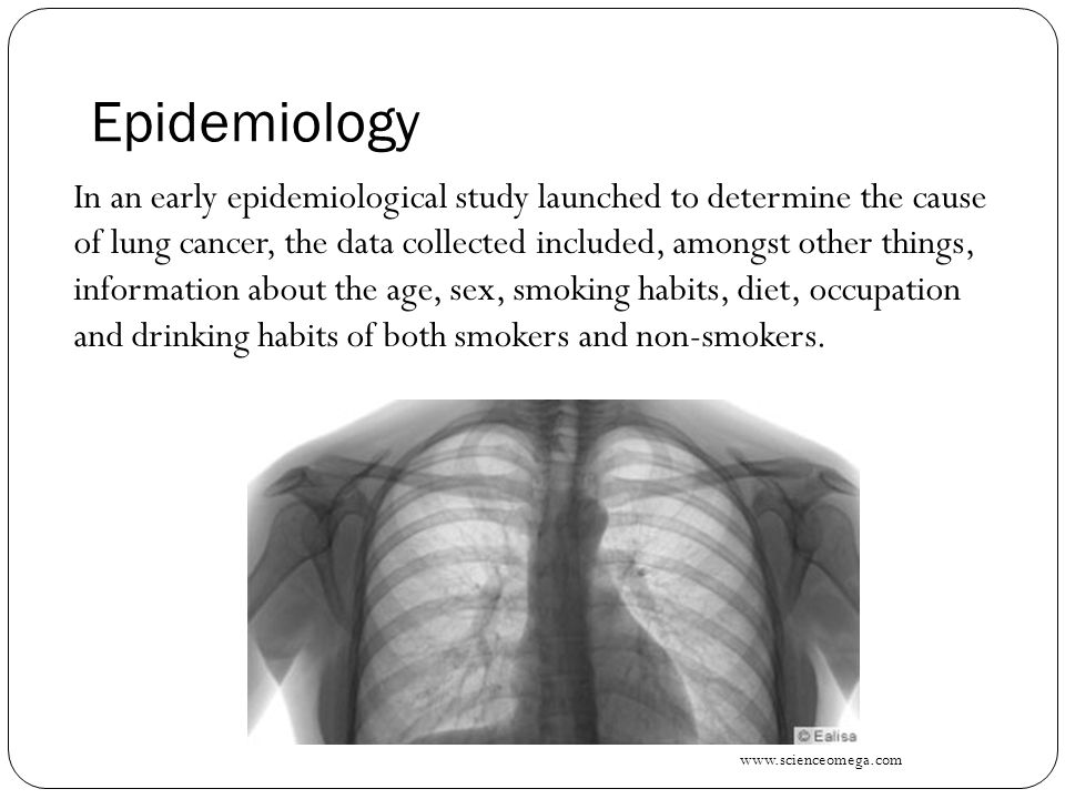 Epidemiology In an early epidemiological study launched to determine the cause of lung cancer, the data collected included, amongst other things, information about the age, sex, smoking habits, diet, occupation and drinking habits of both smokers and non-smokers.