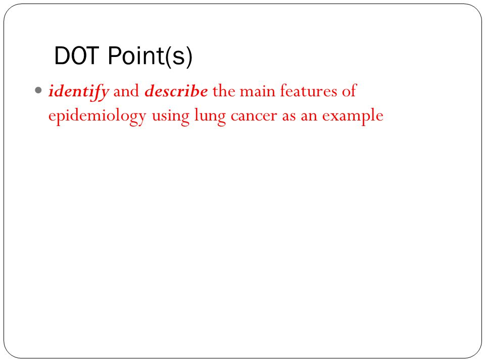DOT Point(s) identify and describe the main features of epidemiology using lung cancer as an example