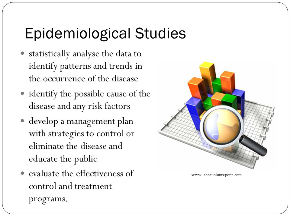 Epidemiological Studies statistically analyse the data to identify patterns and trends in the occurrence of the disease identify the possible cause of the disease and any risk factors develop a management plan with strategies to control or eliminate the disease and educate the public evaluate the effectiveness of control and treatment programs.