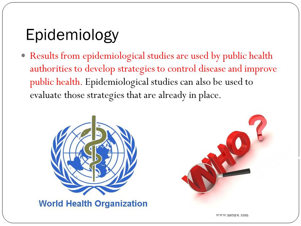 Epidemiology Results from epidemiological studies are used by public health authorities to develop strategies to control disease and improve public health.