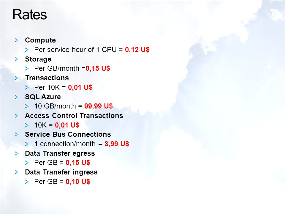 Rates Compute Per service hour of 1 CPU = 0,12 U$ Storage Per GB/month =0,15 U$ Transactions Per 10K = 0,01 U$ SQL Azure 10 GB/month = 99,99 U$ Access Control Transactions 10K = 0,01 U$ Service Bus Connections 1 connection/month = 3,99 U$ Data Transfer egress Per GB = 0,15 U$ Data Transfer ingress Per GB = 0,10 U$