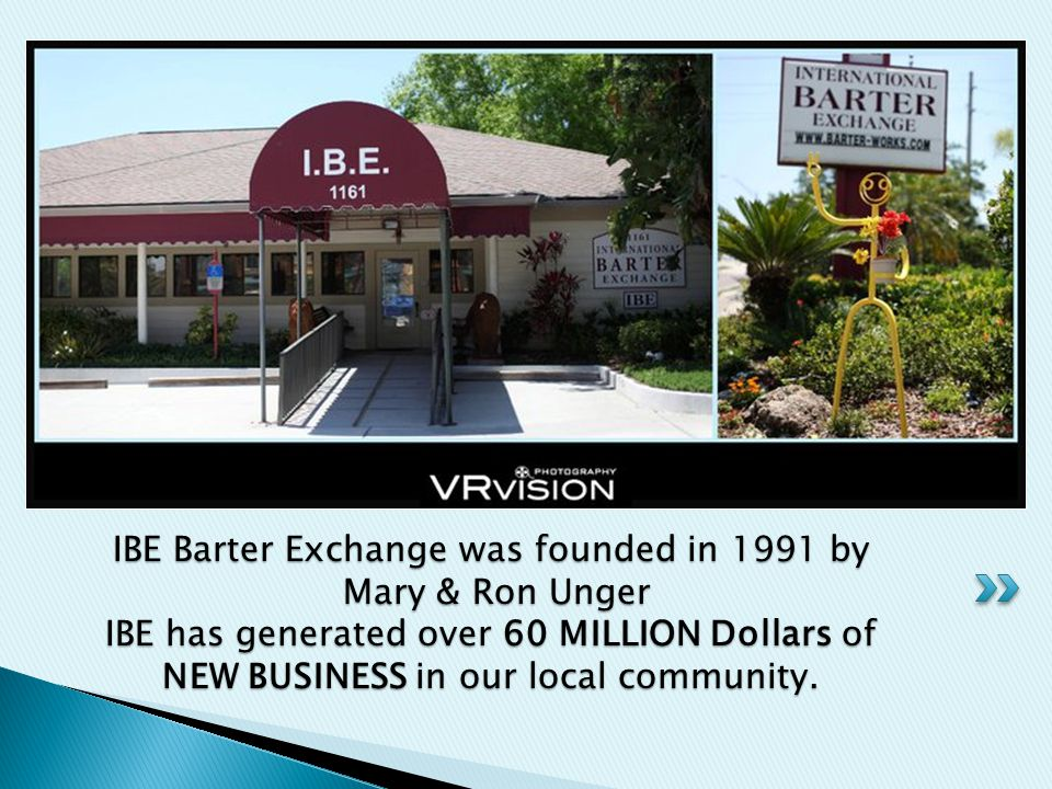 IBE Barter Exchange was founded in 1991 by Mary & Ron Unger IBE has generated over 60 MILLION Dollars of NEW BUSINESS in our local community.