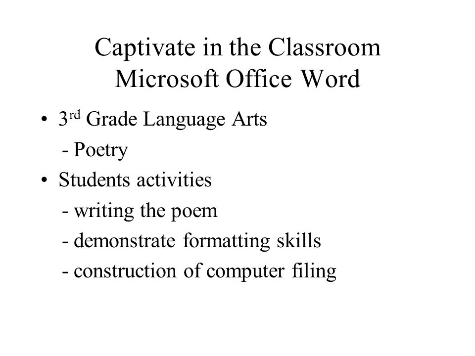 Captivate in the Classroom Microsoft Office Word 3 rd Grade Language Arts - Poetry Students activities - writing the poem - demonstrate formatting skills - construction of computer filing