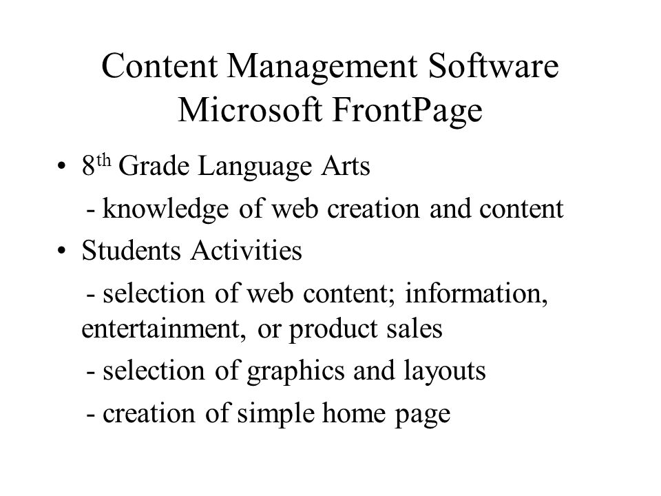Content Management Software Microsoft FrontPage 8 th Grade Language Arts - knowledge of web creation and content Students Activities - selection of web content; information, entertainment, or product sales - selection of graphics and layouts - creation of simple home page