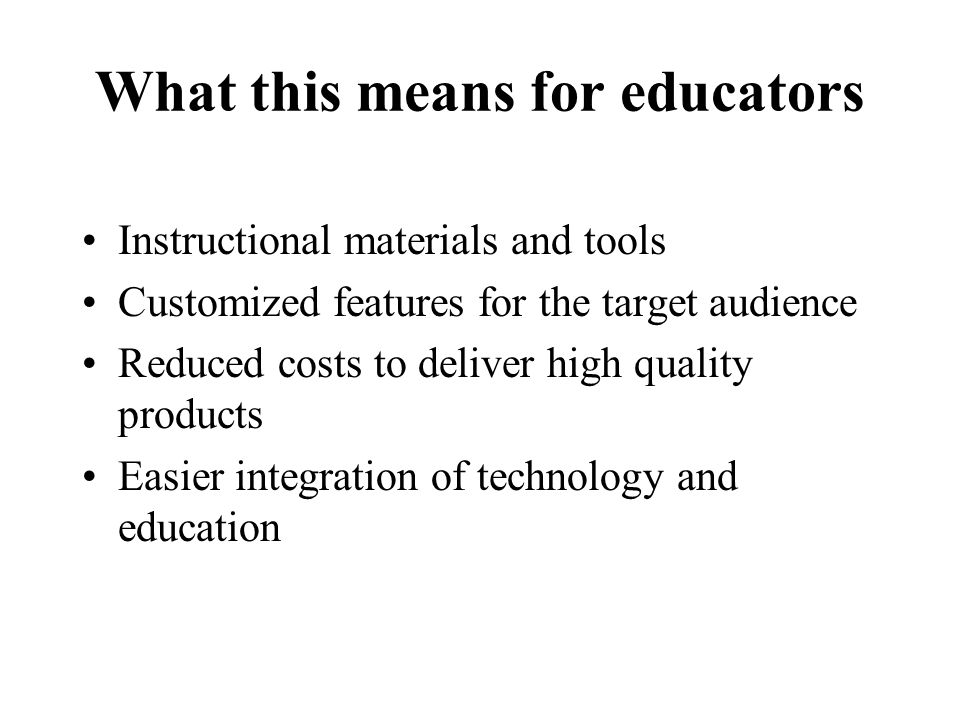 What this means for educators Instructional materials and tools Customized features for the target audience Reduced costs to deliver high quality products Easier integration of technology and education