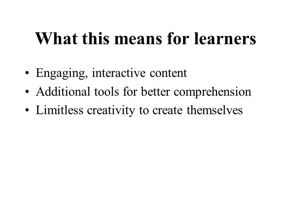 What this means for learners Engaging, interactive content Additional tools for better comprehension Limitless creativity to create themselves