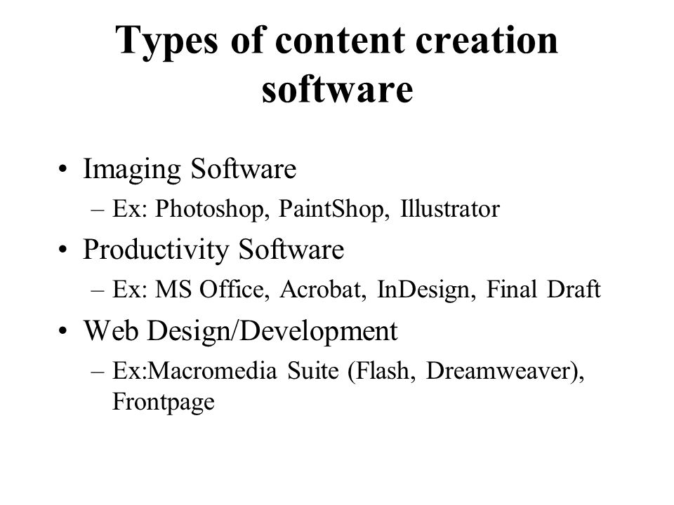 Types of content creation software Imaging Software –Ex: Photoshop, PaintShop, Illustrator Productivity Software –Ex: MS Office, Acrobat, InDesign, Final Draft Web Design/Development –Ex:Macromedia Suite (Flash, Dreamweaver), Frontpage