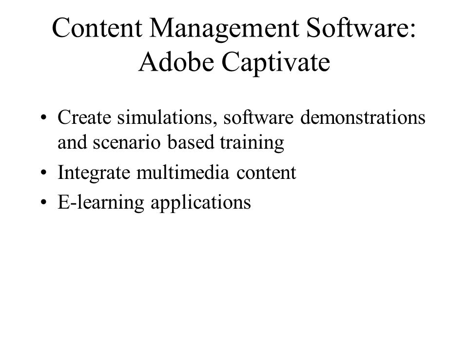 Content Management Software: Adobe Captivate Create simulations, software demonstrations and scenario based training Integrate multimedia content E-learning applications