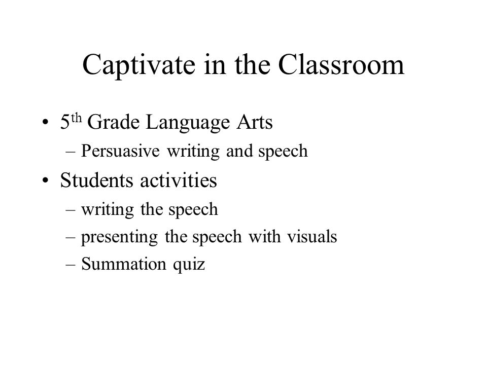 Captivate in the Classroom 5 th Grade Language Arts –Persuasive writing and speech Students activities –writing the speech –presenting the speech with visuals –Summation quiz