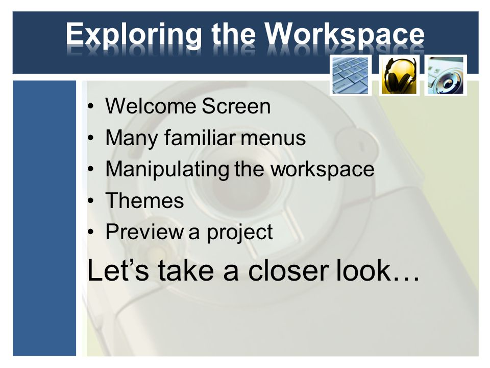 Welcome Screen Many familiar menus Manipulating the workspace Themes Preview a project Let's take a closer look…