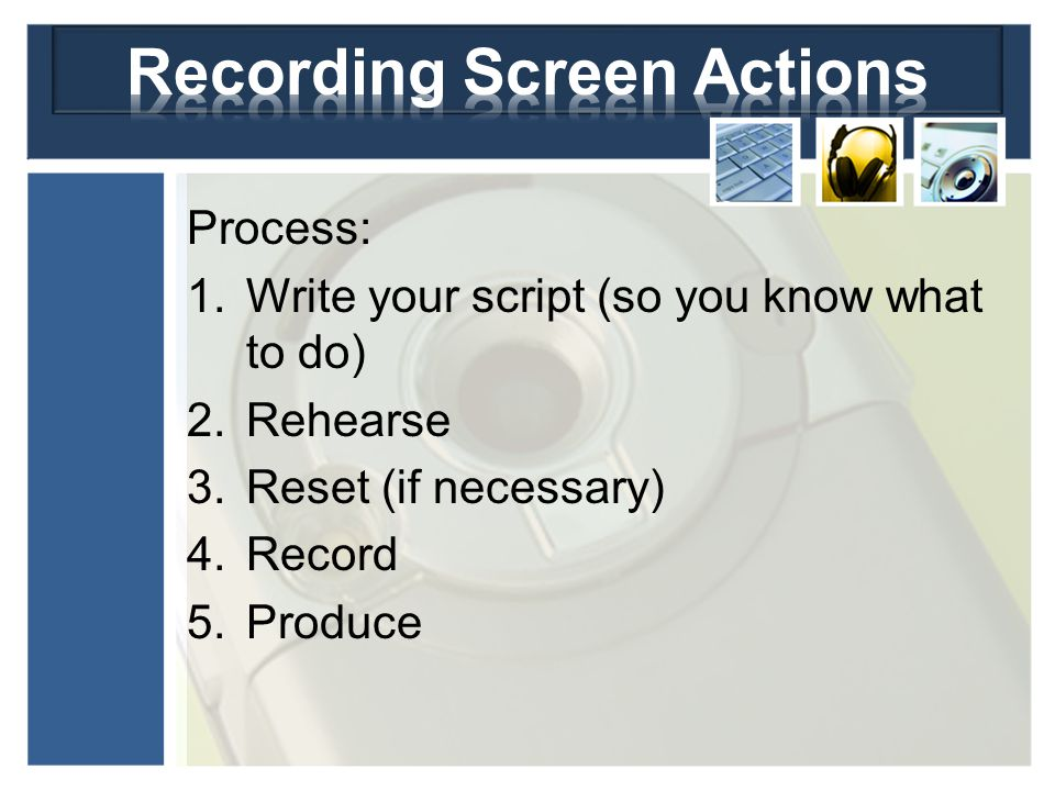 Process: 1.Write your script (so you know what to do) 2.Rehearse 3.Reset (if necessary) 4.Record 5.Produce