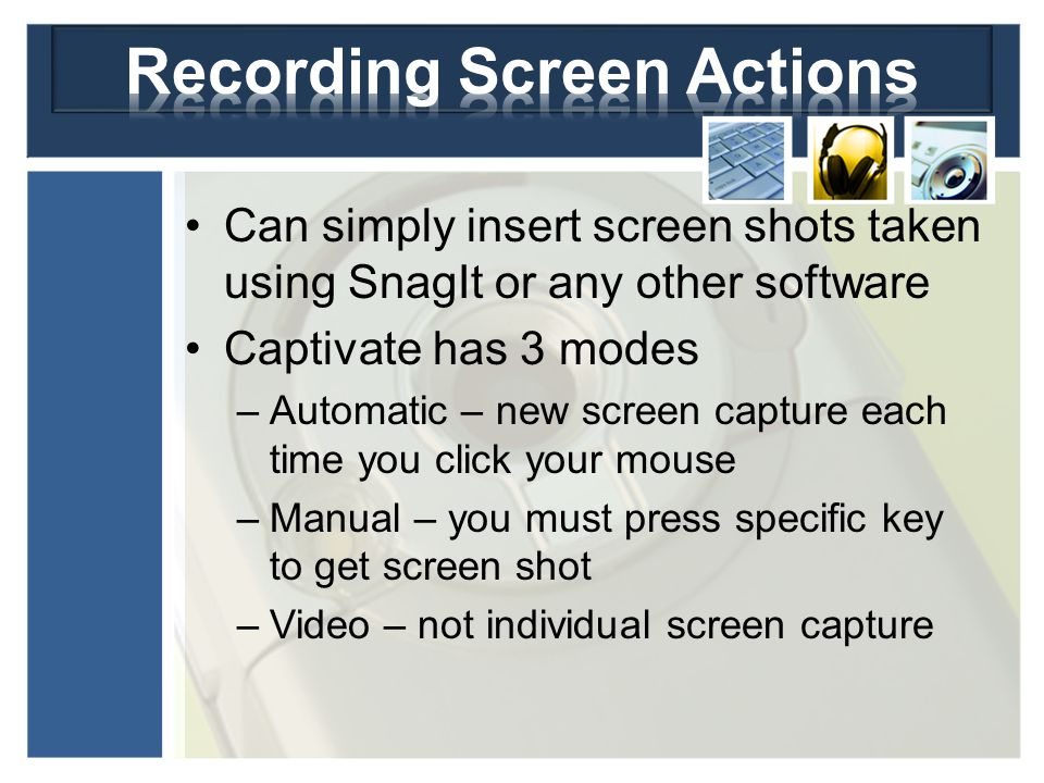 Can simply insert screen shots taken using SnagIt or any other software Captivate has 3 modes –Automatic – new screen capture each time you click your mouse –Manual – you must press specific key to get screen shot –Video – not individual screen capture
