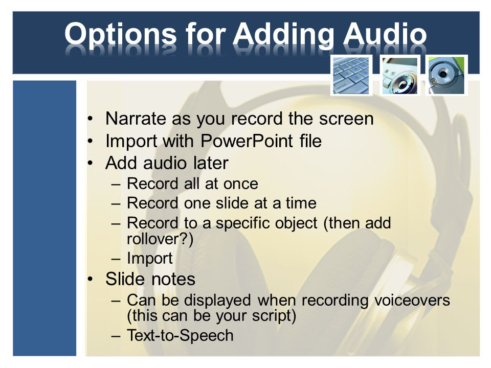 Narrate as you record the screen Import with PowerPoint file Add audio later –Record all at once –Record one slide at a time –Record to a specific object (then add rollover ) –Import Slide notes –Can be displayed when recording voiceovers (this can be your script) –Text-to-Speech