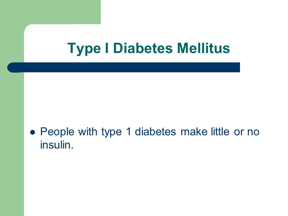 Type I Diabetes Mellitus People with type 1 diabetes make little or no insulin.