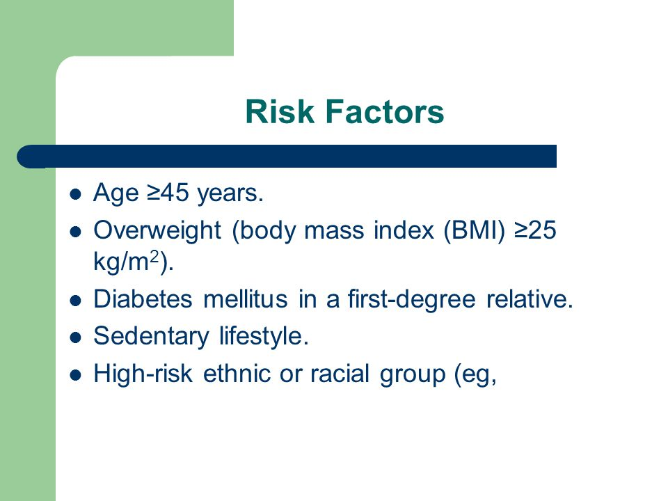 Risk Factors Age ≥45 years. Overweight (body mass index (BMI) ≥25 kg/m 2 ).