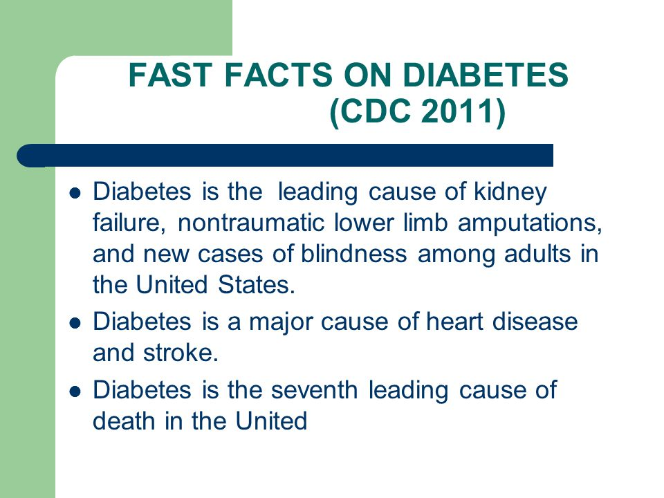 FAST FACTS ON DIABETES (CDC 2011) Diabetes is the leading cause of kidney failure, nontraumatic lower limb amputations, and new cases of blindness among adults in the United States.