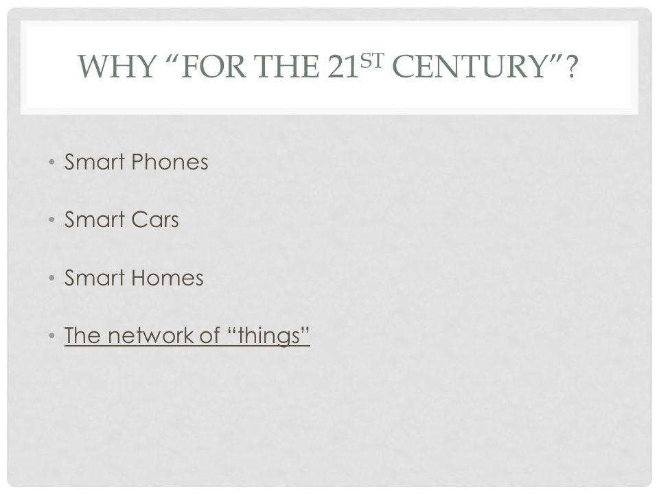 WHY FOR THE 21 ST CENTURY Smart Phones Smart Cars Smart Homes The network of things