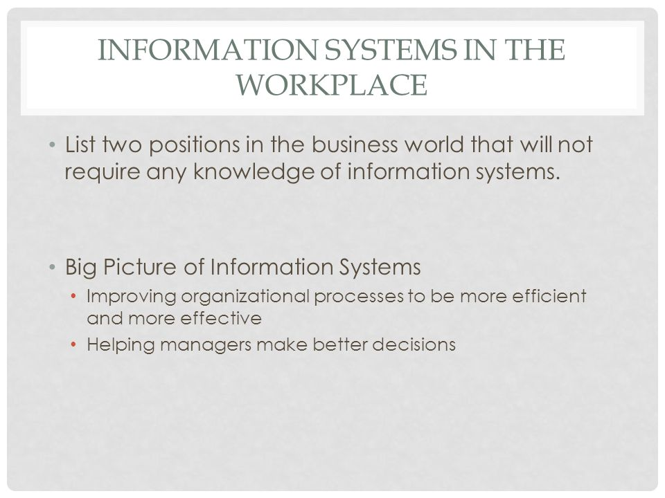 INFORMATION SYSTEMS IN THE WORKPLACE List two positions in the business world that will not require any knowledge of information systems.