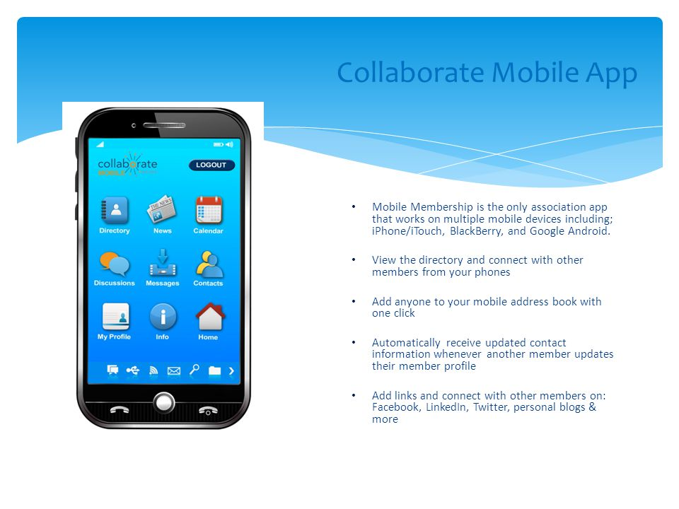 Collaborate Mobile App Mobile Membership is the only association app that works on multiple mobile devices including; iPhone/iTouch, BlackBerry, and Google Android.