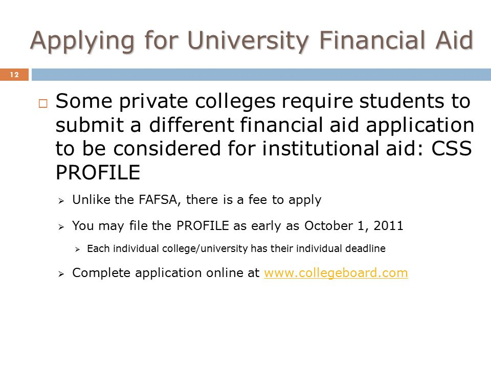 Applying for University Financial Aid 12  Some private colleges require students to submit a different financial aid application to be considered for institutional aid: CSS PROFILE  Unlike the FAFSA, there is a fee to apply  You may file the PROFILE as early as October 1, 2011  Each individual college/university has their individual deadline  Complete application online at