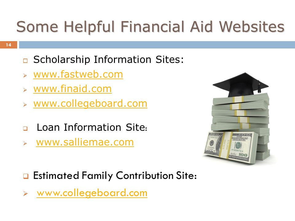 Some Helpful Financial Aid Websites 14  Scholarship Information Sites:                 Loan Information Site :       Estimated Family Contribution Site: 
