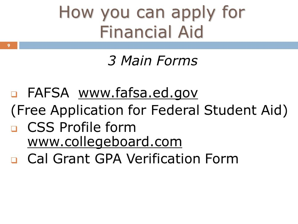 How you can apply for Financial Aid 9 3 Main Forms  FAFSA   (Free Application for Federal Student Aid)  CSS Profile form    Cal Grant GPA Verification Form