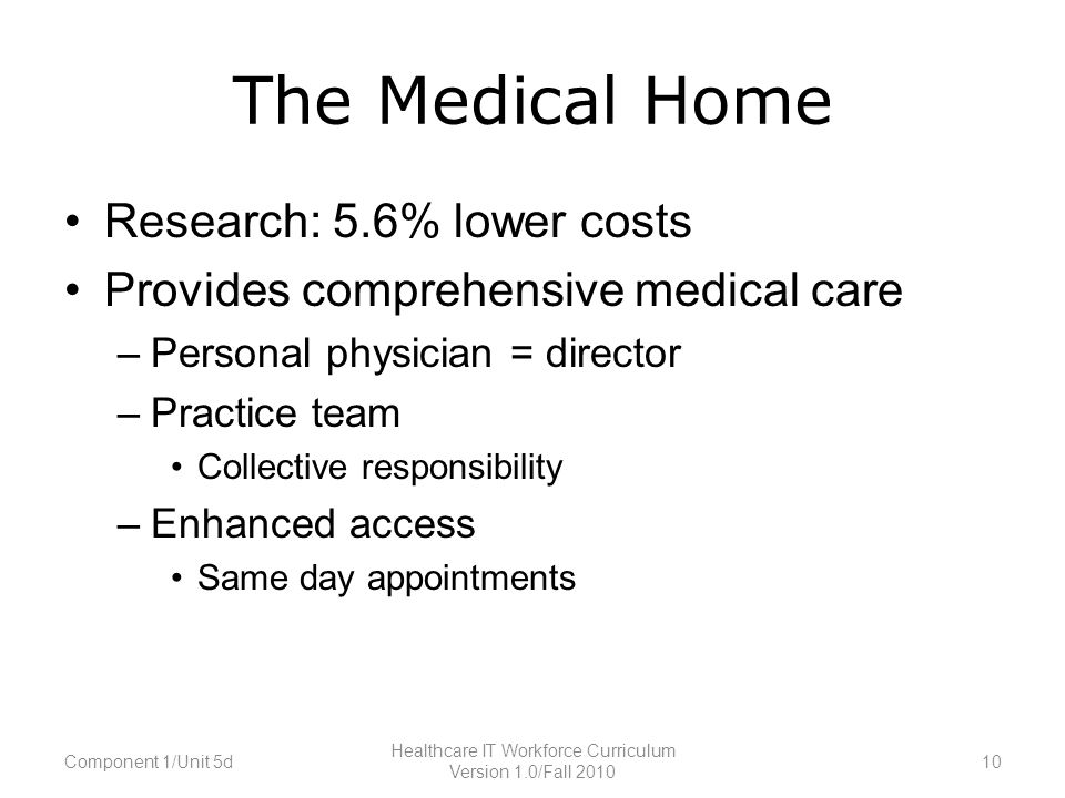 The Medical Home Research: 5.6% lower costs Provides comprehensive medical care –Personal physician = director –Practice team Collective responsibility –Enhanced access Same day appointments Component 1/Unit 5d10 Healthcare IT Workforce Curriculum Version 1.0/Fall 2010