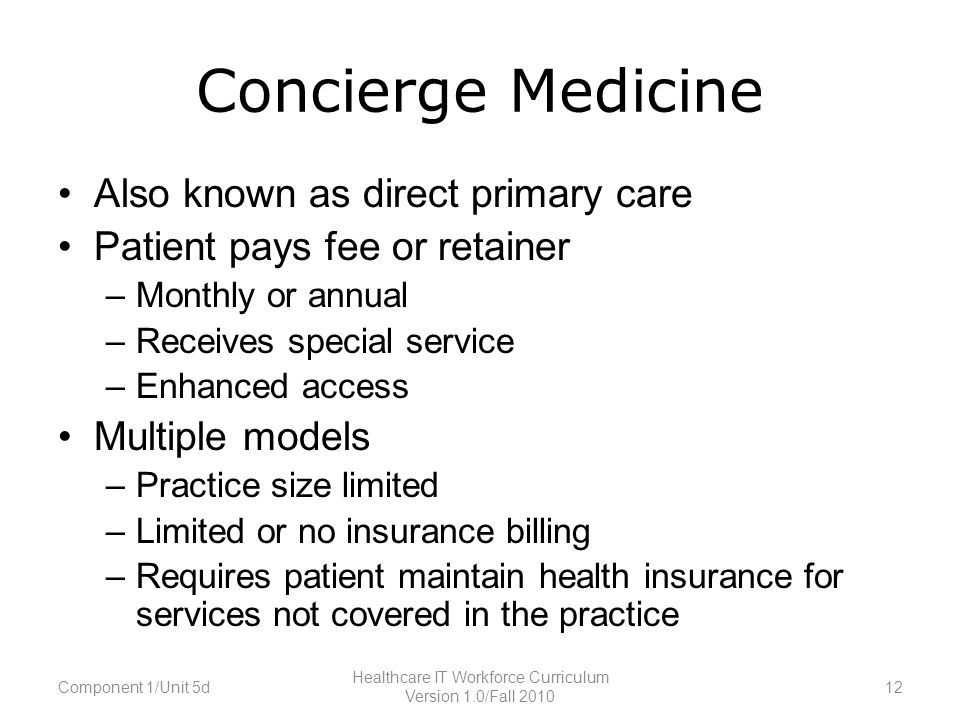 Concierge Medicine Also known as direct primary care Patient pays fee or retainer –Monthly or annual –Receives special service –Enhanced access Multiple models –Practice size limited –Limited or no insurance billing –Requires patient maintain health insurance for services not covered in the practice Component 1/Unit 5d12 Healthcare IT Workforce Curriculum Version 1.0/Fall 2010