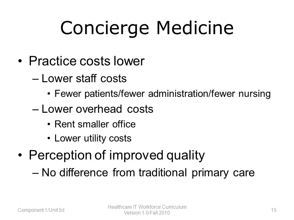 Concierge Medicine Practice costs lower –Lower staff costs Fewer patients/fewer administration/fewer nursing –Lower overhead costs Rent smaller office Lower utility costs Perception of improved quality –No difference from traditional primary care Component 1/Unit 5d15 Healthcare IT Workforce Curriculum Version 1.0/Fall 2010