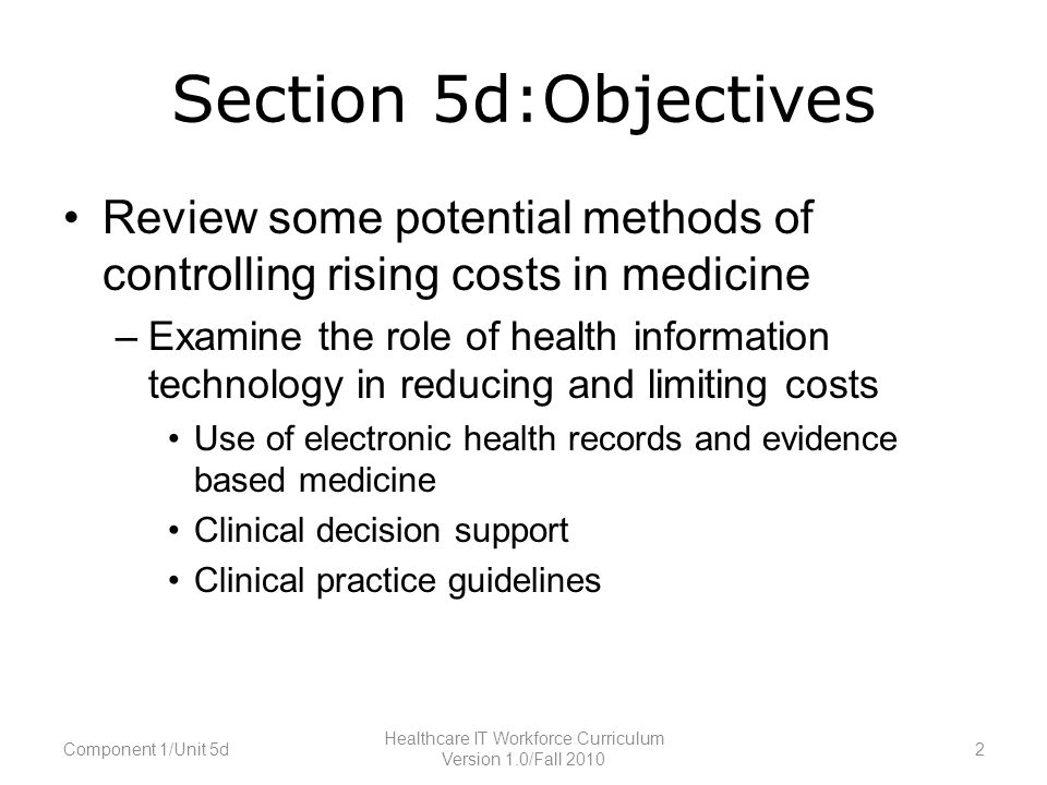 Section 5d:Objectives Review some potential methods of controlling rising costs in medicine –Examine the role of health information technology in reducing and limiting costs Use of electronic health records and evidence based medicine Clinical decision support Clinical practice guidelines Component 1/Unit 5d2 Healthcare IT Workforce Curriculum Version 1.0/Fall 2010