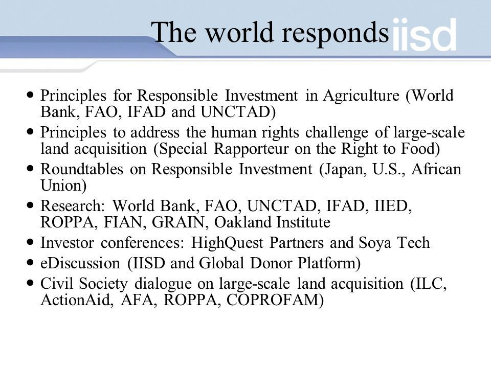 The world responds Principles for Responsible Investment in Agriculture (World Bank, FAO, IFAD and UNCTAD) Principles to address the human rights challenge of large-scale land acquisition (Special Rapporteur on the Right to Food) Roundtables on Responsible Investment (Japan, U.S., African Union) Research: World Bank, FAO, UNCTAD, IFAD, IIED, ROPPA, FIAN, GRAIN, Oakland Institute Investor conferences: HighQuest Partners and Soya Tech eDiscussion (IISD and Global Donor Platform) Civil Society dialogue on large-scale land acquisition (ILC, ActionAid, AFA, ROPPA, COPROFAM)