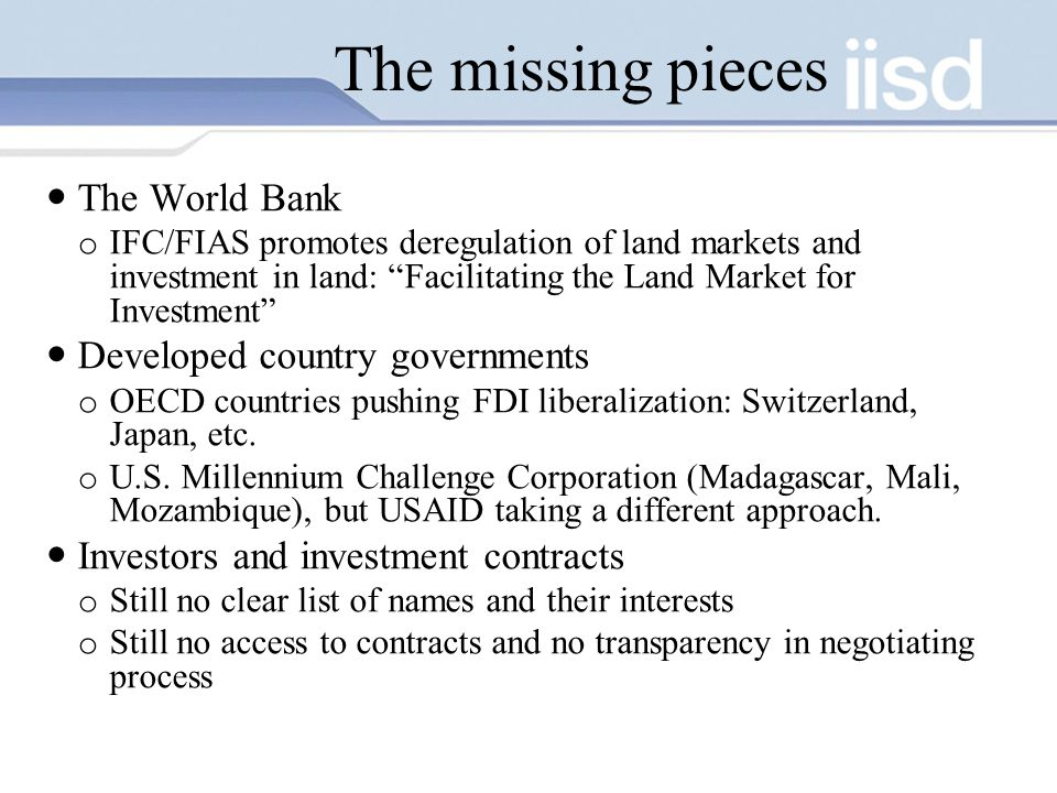 The missing pieces The World Bank o IFC/FIAS promotes deregulation of land markets and investment in land: Facilitating the Land Market for Investment Developed country governments o OECD countries pushing FDI liberalization: Switzerland, Japan, etc.