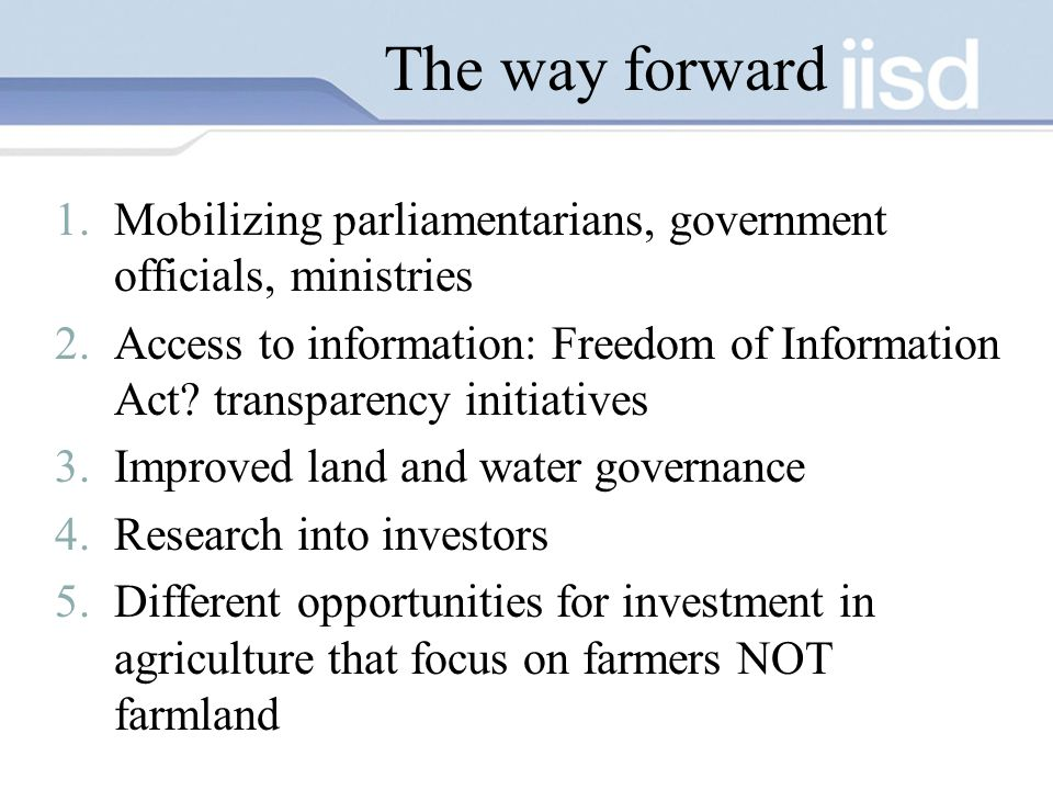 The way forward 1.Mobilizing parliamentarians, government officials, ministries 2.Access to information: Freedom of Information Act.