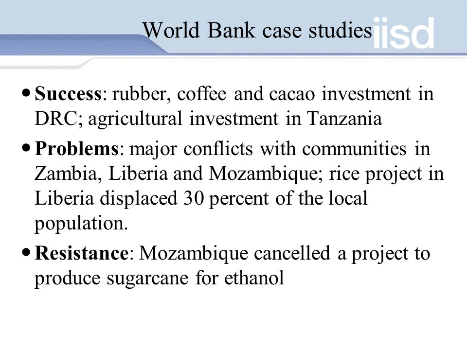 World Bank case studies Success: rubber, coffee and cacao investment in DRC; agricultural investment in Tanzania Problems: major conflicts with communities in Zambia, Liberia and Mozambique; rice project in Liberia displaced 30 percent of the local population.