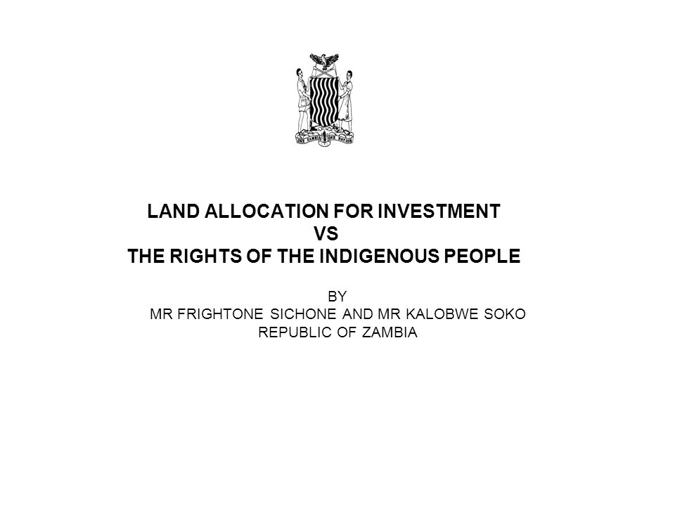 LAND ALLOCATION FOR INVESTMENT VS THE RIGHTS OF THE INDIGENOUS PEOPLE BY MR FRIGHTONE SICHONE AND MR KALOBWE SOKO REPUBLIC OF ZAMBIA