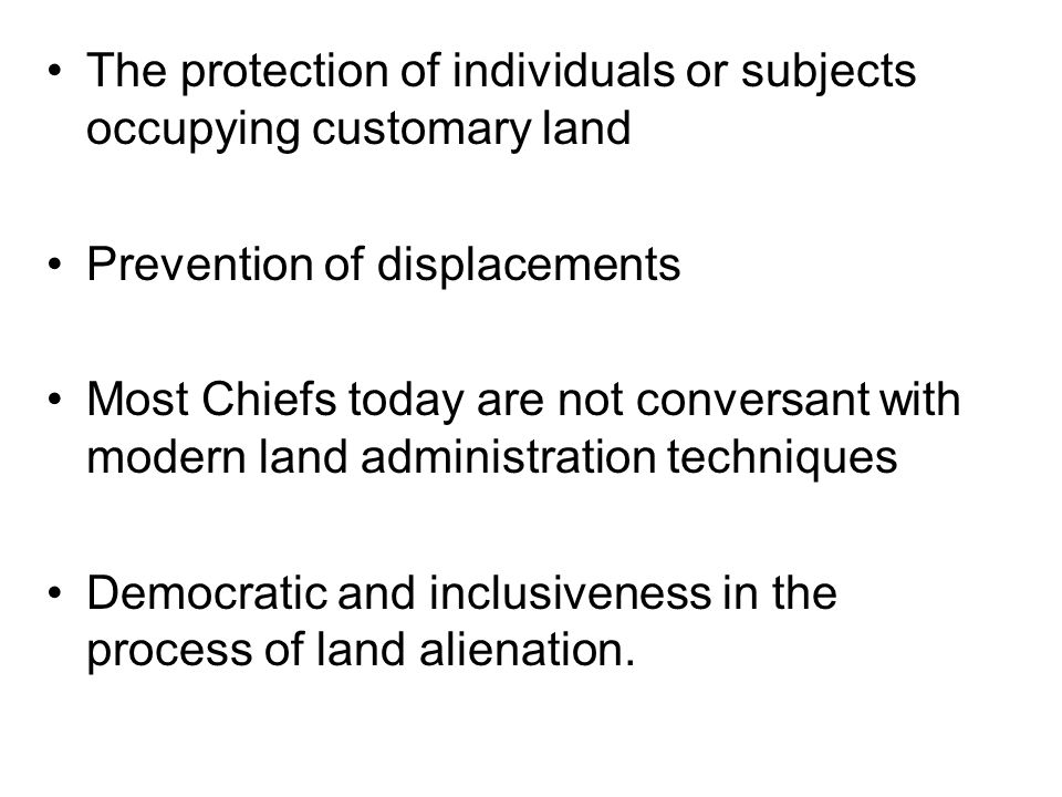 The protection of individuals or subjects occupying customary land Prevention of displacements Most Chiefs today are not conversant with modern land administration techniques Democratic and inclusiveness in the process of land alienation.