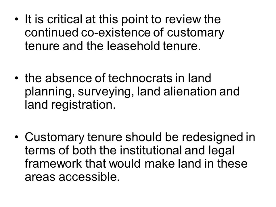 It is critical at this point to review the continued co-existence of customary tenure and the leasehold tenure.