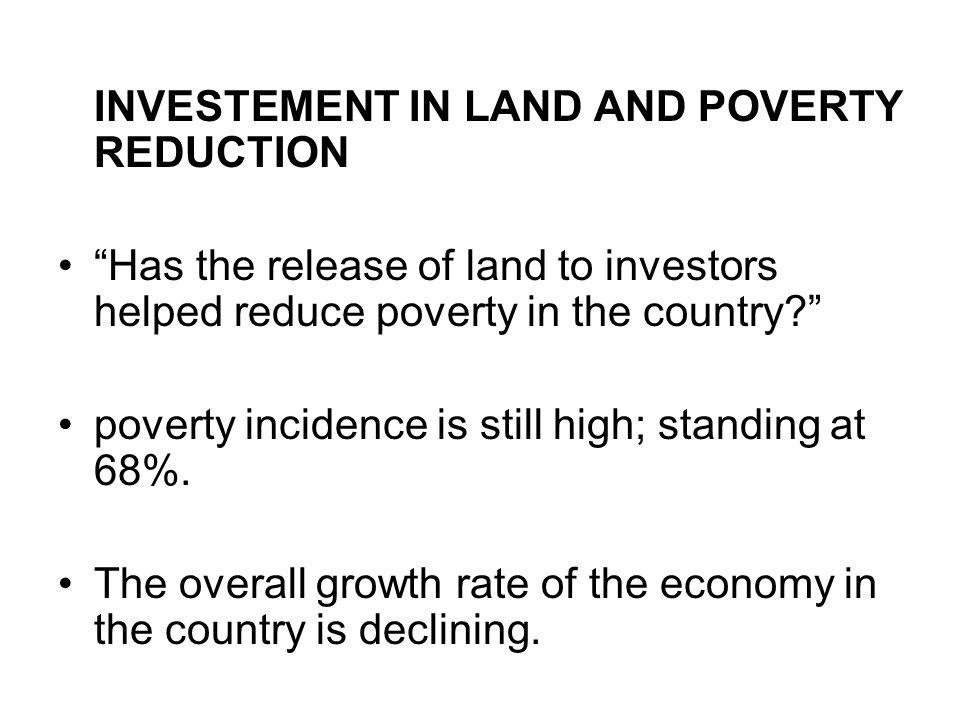 INVESTEMENT IN LAND AND POVERTY REDUCTION Has the release of land to investors helped reduce poverty in the country poverty incidence is still high; standing at 68%.