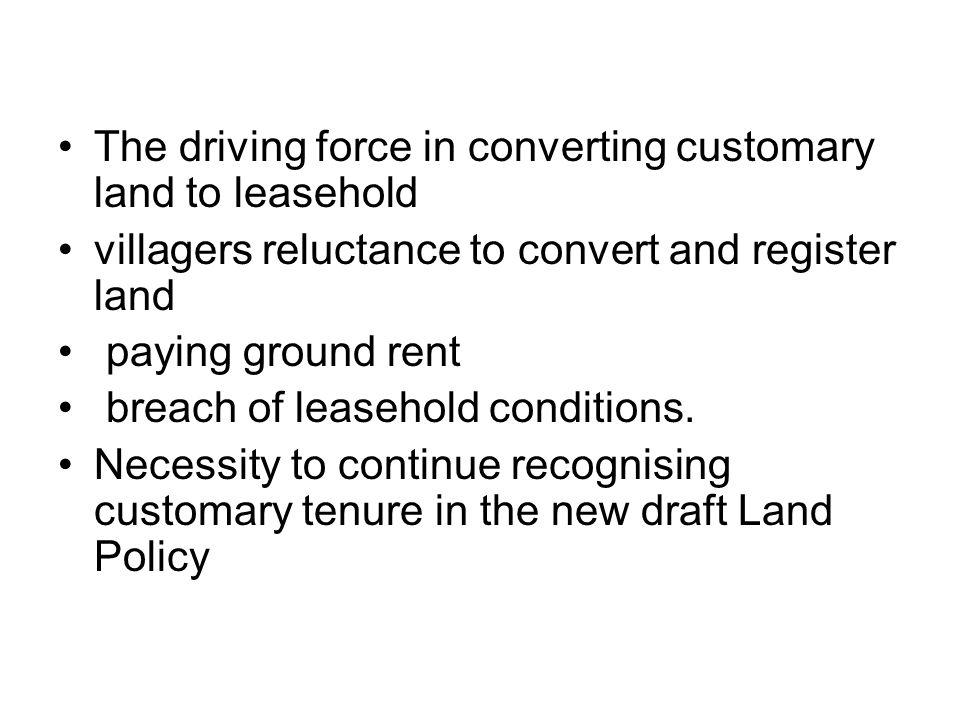 The driving force in converting customary land to leasehold villagers reluctance to convert and register land paying ground rent breach of leasehold conditions.