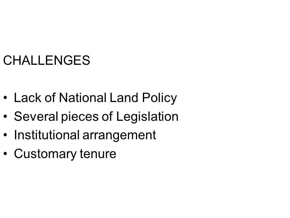 CHALLENGES Lack of National Land Policy Several pieces of Legislation Institutional arrangement Customary tenure