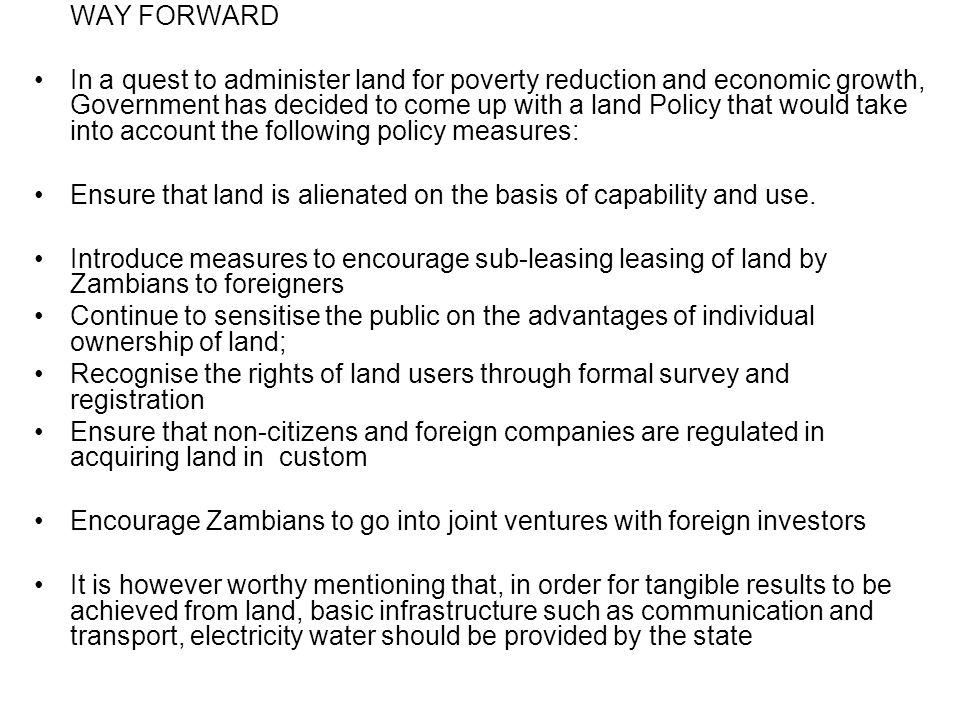 WAY FORWARD In a quest to administer land for poverty reduction and economic growth, Government has decided to come up with a land Policy that would take into account the following policy measures: Ensure that land is alienated on the basis of capability and use.