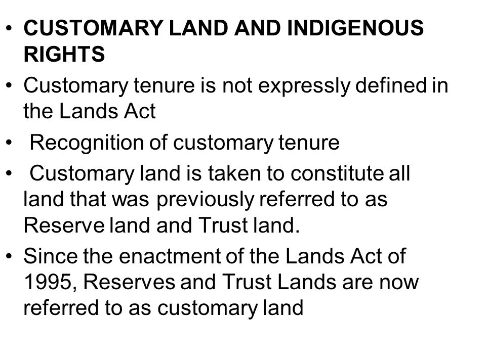 CUSTOMARY LAND AND INDIGENOUS RIGHTS Customary tenure is not expressly defined in the Lands Act Recognition of customary tenure Customary land is taken to constitute all land that was previously referred to as Reserve land and Trust land.