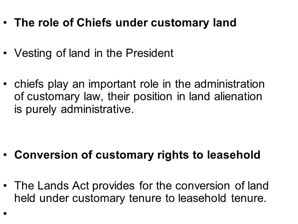 The role of Chiefs under customary land Vesting of land in the President chiefs play an important role in the administration of customary law, their position in land alienation is purely administrative.