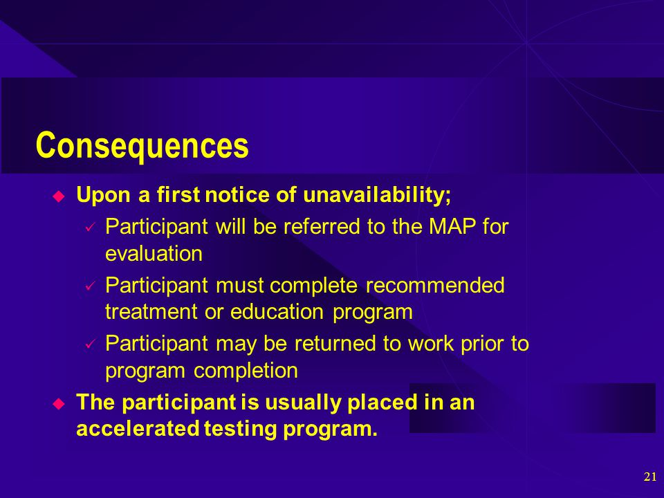 21 Consequences  Upon a first notice of unavailability; Participant will be referred to the MAP for evaluation Participant must complete recommended treatment or education program Participant may be returned to work prior to program completion  The participant is usually placed in an accelerated testing program.